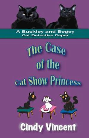 The Case of the Cat Show Princess (a Buckley and Bogey Cat Detective Caper) af Cindy Vincent