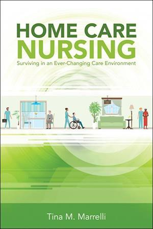 Home Care Nursing: Surviving in an Ever-Changing Care Environment af Tina M. Marrelli