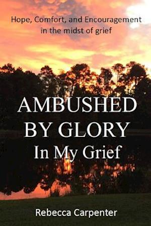 Ambushed by Glory in My Grief af Rebecca Carpenter