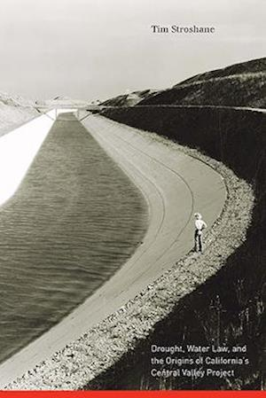 Drought, Water Law, and the Origins of California's Central Valley Project af Tim Stroshane