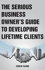 The Serious Business Owner's Guide to Developing Lifetime Clients