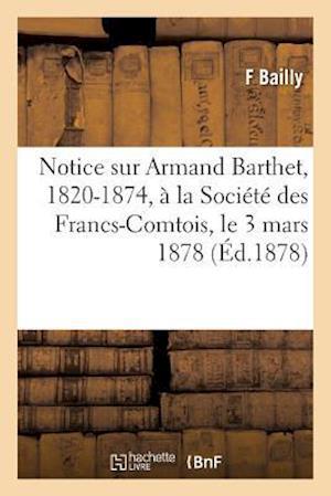 Bog, paperback Notice Sur Armand Barthet, 1820-1874, a la Societe Des Francs-Comtois, Le 3 Mars 1878 af Bailly