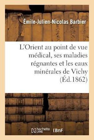 Bog, paperback L'Orient Au Point de Vue Medical, Ses Maladies Regnantes Et Les Eaux Minerales de Vichy af Emile-Julien-Nicolas Barbier