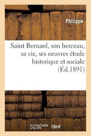 Bog, paperback Saint Bernard, Son Berceau, Sa Vie, Ses Oeuvres Etude Historique Et Sociale