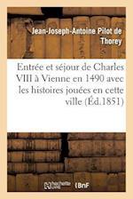 Entree Et Sejour de Charles VIII a Vienne En 1490 Avec Les Histoires Jouees En Cette Ville af Jean-Joseph-Antoine Pilot De Thorey