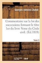 Commentaire Sur La Loi Des Successions Formant Le Titre 1er Du Livre 3eme Du Code Civil. Tome 3 af Chabot