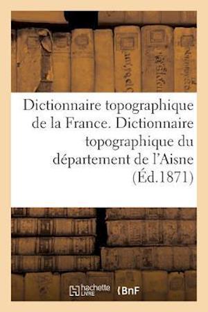 Bog, paperback Dictionnaire Topographique de La France. Dictionnaire Topographique Du Departement de L'Aisne