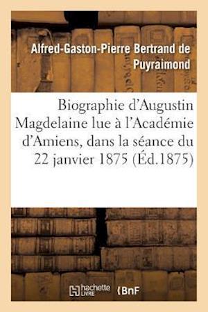 Bog, paperback Biographie D'Augustin Magdelaine Lue A L'Academie D'Amiens, Dans La Seance Du 22 Janvier 1875 af Bertrand De Puyraimond