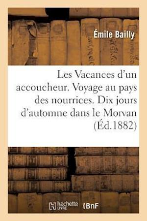 Bog, paperback Les Vacances D'Un Accoucheur. Voyage Au Pays Des Nourrices. Dix Jours D'Automne Dans Le Morvan 1881