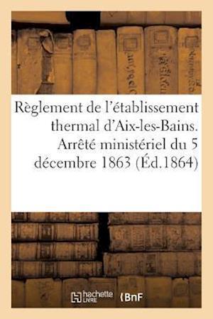 Bog, paperback Reglement de L'Etablissement Thermal D'Aix-Les-Bains. Arrete Ministeriel Du 5 Decembre 1863