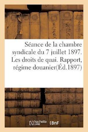 Bog, paperback Seance de La Chambre Syndicale Du 7 Juillet 1897. Les Droits de Quai. Rapport, Regime Douanier