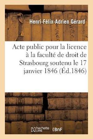 Bog, paperback Acte Public Pour La Licence Presente a la Faculte de Droit de Strasbourg Le Samedi 17 Janvier 1846 af Gerard