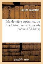 Ma Derniere Esperance, Ou Les Loisirs D'Un Ami Des Arts Poesies af Eugene Bonnefous