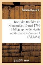 Recit Des Troubles de Montauban 10 Mai 1790 Bibliographie Des Ecrits Relatifs a CET Evenement af Emerand Forestie