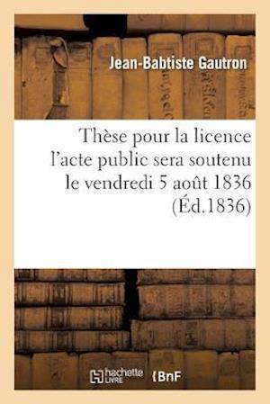 Bog, paperback These Pour La Licence L'Acte Public Sera Soutenu Le Vendredi 5 Aout 1836