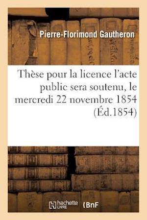 Bog, paperback These Pour La Licence L'Acte Public Sera Soutenu, Le Mercredi 22 Novembre 1854,