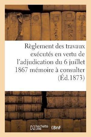 Bog, paperback Reglement Des Travaux Executes En Vertu de L'Adjudication Du 6 Juillet 1867 Memoire a Consulter