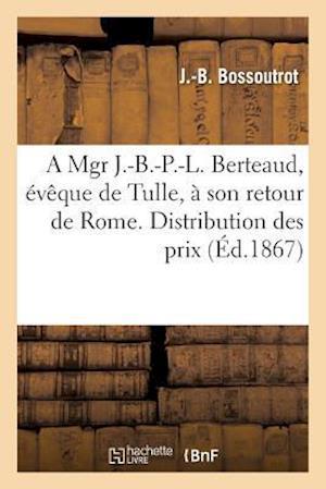 Bog, paperback A Mgr J.-B.-P.-L. Berteaud, Eveque de Tulle, a Son Retour de Rome. Distribution Des Prix