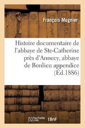 Bog, paperback Histoire Documentaire de L'Abbaye de Sainte-Catherine Pres D'Annecy, Abbaye de Bonlieu Appendice af Francois Mugnier