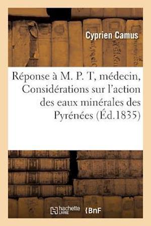 Bog, paperback Reponse A M. P. T., Docteur Medecin, Ou Considerations Sur L'Action Des Eaux Minerales Des Pyrenees af Cyprien Camus