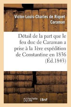Bog, paperback Detail de La Part Que Le Feu Duc de Caraman a Prise a la Premiere Expedition de Constantine En 1836 af Victor-Louis-Charles Riquet Caraman
