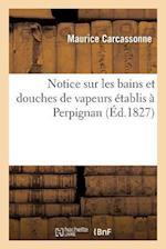 Notice Sur Les Bains Et Douches de Vapeurs Etablis a Perpignan af Maurice Carcassonne