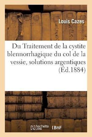 Bog, paperback Traitement de La Cystite Blennorrhagique Du Col de La Vessie, Instillations de Solutions Argentiques