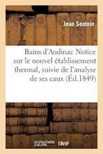 Bains D'Audinac Notice Sur Le Nouvel Etablissement Thermal, Suivie de L'Analyse de Ses Eaux af Jean Sentein