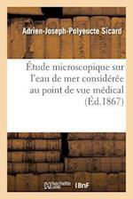 Etude Microscopique Sur L'Eau de Mer Consideree Au Point de Vue Medical af Adrien-Joseph-Polyeucte Sicard