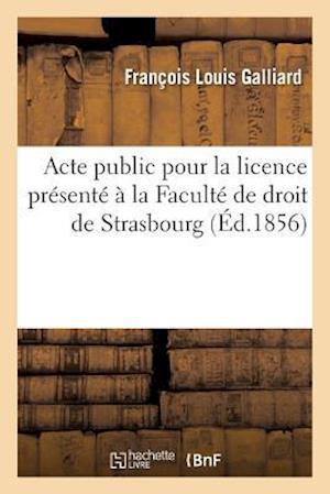 Bog, paperback Acte Public Pour La Licence Presente a la Faculte de Droit de Strasbourg, Le Jeudi 21 Aout 1856,