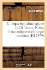 Clinique Ophtalmologique Du Dr Terson, Notes, Memoires Et Observations, Questions de Therapeutique af Alfred Terson
