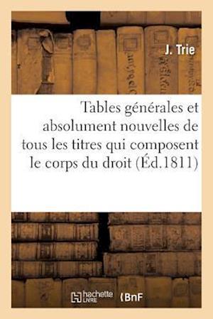 Bog, paperback Tables Generales Et Absolument Nouvelles de Tous Les Titres Qui Composent Le Corps Du Droit Romain af J. Trie