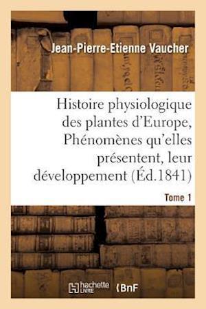 Bog, paperback Histoire Physiologique Des Plantes D'Europe, Exposition Des Phenomenes Qu'elles Presentent Tome 1 af Jean-Pierre-Etienne Vaucher