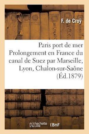 Bog, paperback Paris Port de Mer, Ou Prolongement En France Du Canal de Suez Par Marseille, Lyon, Chalon-Sur-Saone af De Croy-F