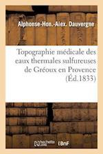 Topographie Medicale Des Eaux Thermales Sulfureuses de Greoux En Provence af Alphonse-Hon Dauvergne