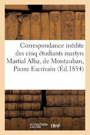 Bog, paperback Correspondance Inedite Des Cinq Etudiants Martyrs Martial Alba, de Montauban, Pierre Escrivain af Sans Auteur