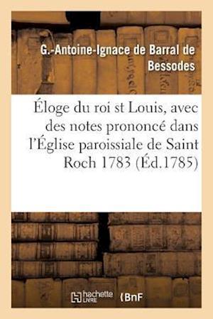 Bog, paperback Eloge Du Roi Saint Louis, Avec Des Notes Prononce Dans L'Eglise Paroissiale de Saint Roch En 1783 af De Barral De Bessodes-G