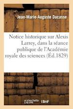 Notice Historique Sur Alexis Larrey, Lue Dans La Seance Publique de L'Academie Royale Des Sciences af Jean-Marie-Auguste Ducasse