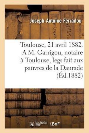 Bog, paperback Toulouse, Le 21 Avril 1882. A M. Garrigou, Notaire a Toulouse, Legs Fait Aux Pauvres de La Daurade