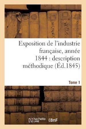 Bog, paperback Exposition de L'Industrie Francaise, Annee 1844 Description Methodique Tome 1