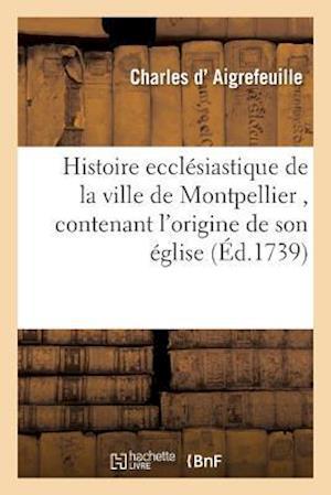 Bog, paperback Histoire Ecclesiastique de La Ville de Montpellier, Contenant L'Origine de Son Eglise af D. Aigrefeuille-C