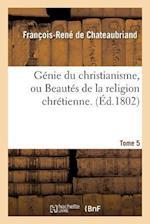 Genie Du Christianisme, Ou Beautes de La Religion Chretienne. Tome 5 af De Chateaubriand-F-R