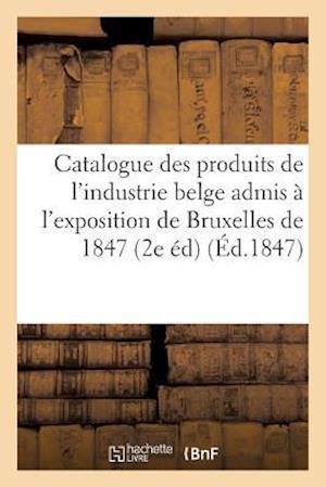 Bog, paperback Catalogue Des Produits de L'Industrie Belge Admis A L'Exposition de Bruxelles de 1847 2e Edition af Sans Auteur