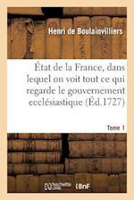 Etat de La France, Dans Lequel on Voit Tout Ce Qui Regarde Le Gouvernement Ecclesiastique Tome 1 af De Boulainvilliers-H
