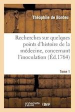 Recherches Sur Quelques Points D'Histoire de La Medecine Qui Peuvent Avoir Rapport A L'Arret Tome 1 af De Bordeu-T