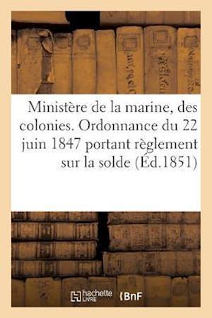 Bog, paperback Ministere de La Marine Et Des Colonies. Ordonnance Du 22 Juin 1847 Portant Reglement Sur La Solde,