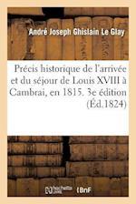 Precis Historique de L'Arrivee Et Du Sejour de Louis XVIII a Cambrai, En 1815. 3e Edition Revue af Le Glay-A, Andre Joseph Ghislain Le Glay