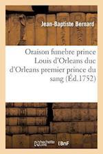 Oraison Funebre de Tres-Haut Prince Louis D'Orleans Duc D'Orleans Premier Prince Du Sang af Jean-Baptiste Bernard