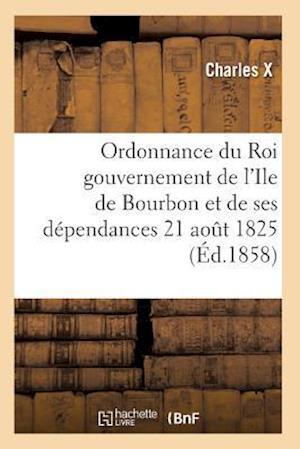 Ordonnance Du Roi Concernant Le Gouvernement de L'Ile de Bourbon Et de Ses Dependances 21 Aout 1825 af Charles X.