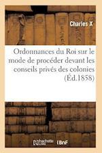 Ordonnances Du Roi Sur Le Mode de Proceder Devant Les Conseils Prives Des Colonies af Charles X.